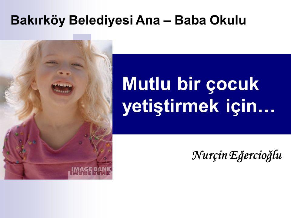 Mutlu bir çocuk yetiştirmek için… Nurçin Eğercioğlu Bakırköy Belediyesi Ana – Baba Okulu