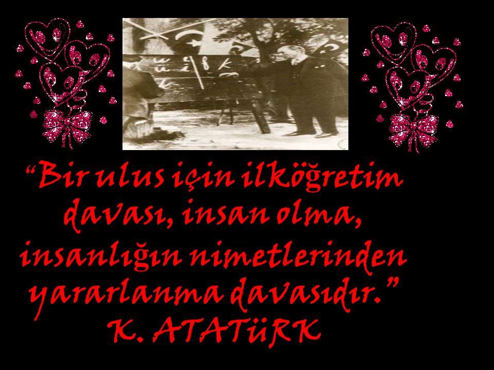 """"""" Bir ulus için ilkö ğ retim davası, insan olma, insanlı ğ ın nimetlerinden yararlanma davasıdır."""" K. ATATüRK"""