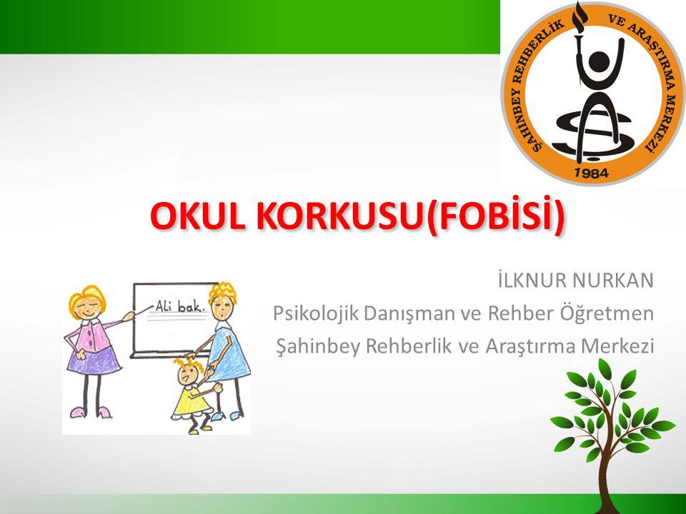 OKUL KORKUSU(FOBİSİ) İLKNUR NURKAN Psikolojik Danışman ve Rehber Öğretmen Şahinbey Rehberlik ve Araştırma Merkezi