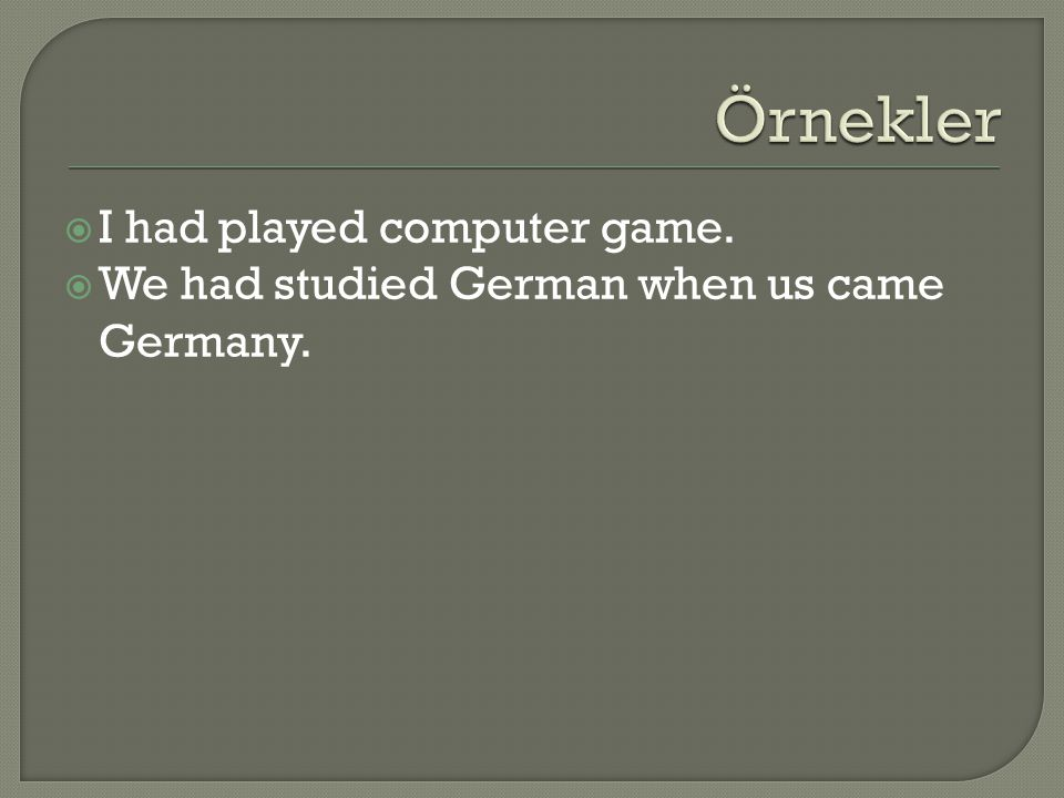 I had played computer game.  We had studied German when us came Germany.