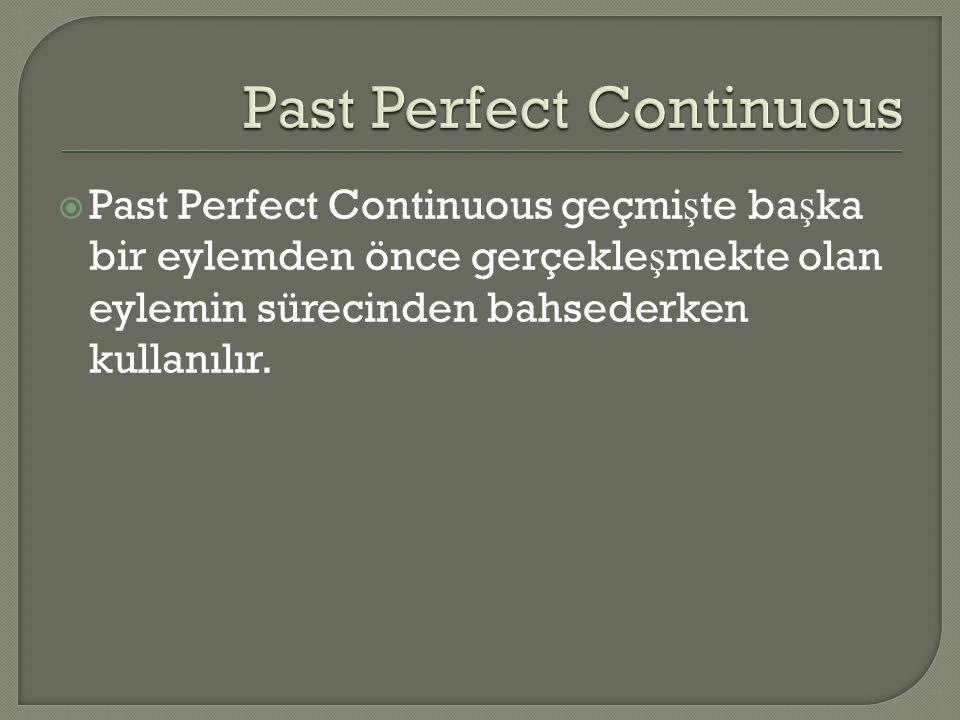  Past Perfect Continuous geçmi ş te ba ş ka bir eylemden önce gerçekle ş mekte olan eylemin sürecinden bahsederken kullanılır.