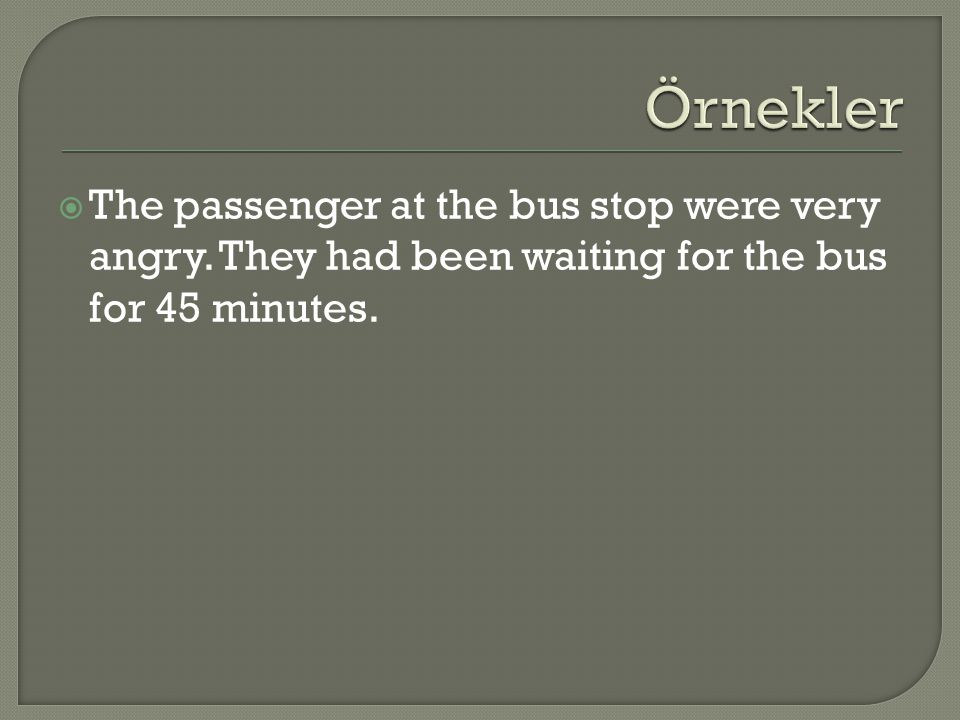  The passenger at the bus stop were very angry. They had been waiting for the bus for 45 minutes.