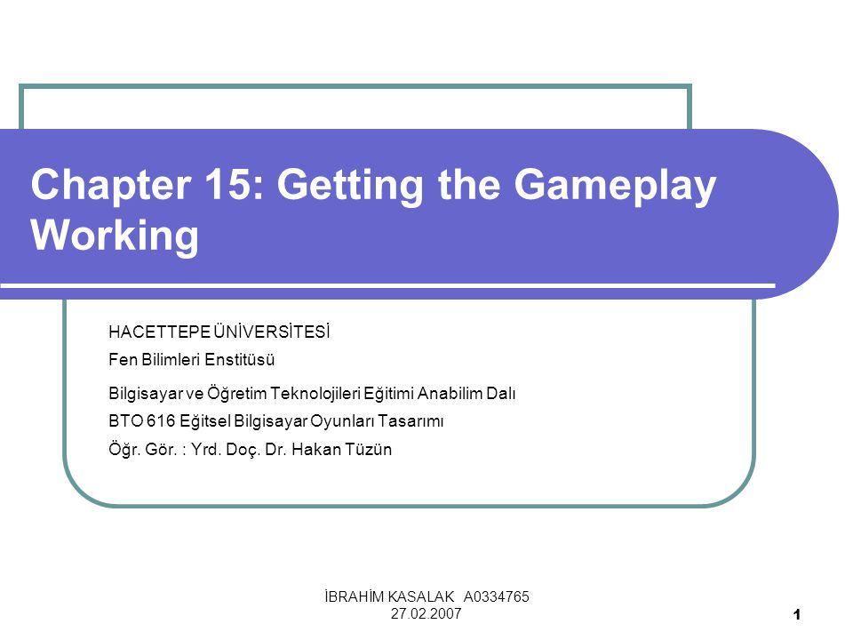 İBRAHİM KASALAK A0334765 27.02.2007 1 Chapter 15: Getting the Gameplay Working HACETTEPE ÜNİVERSİTESİ Fen Bilimleri Enstitüsü Bilgisayar ve Öğretim Teknolojileri Eğitimi Anabilim Dalı BTO 616 Eğitsel Bilgisayar Oyunları Tasarımı Öğr.