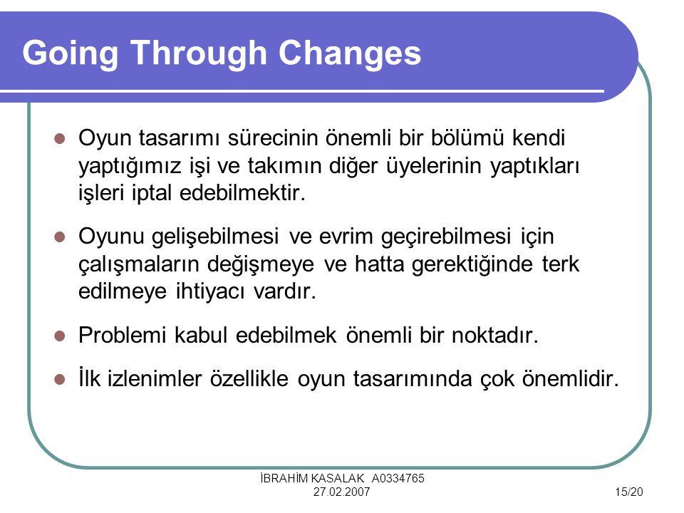 İBRAHİM KASALAK A0334765 27.02.200715/20 Going Through Changes Oyun tasarımı sürecinin önemli bir bölümü kendi yaptığımız işi ve takımın diğer üyelerinin yaptıkları işleri iptal edebilmektir.