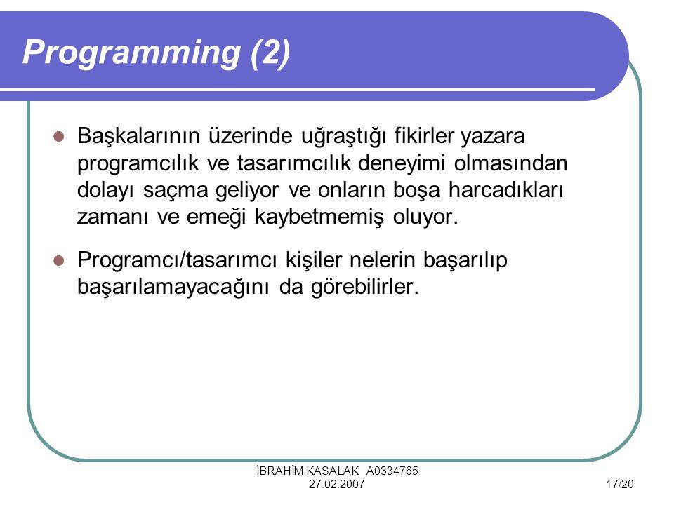 İBRAHİM KASALAK A0334765 27.02.200717/20 Programming (2) Başkalarının üzerinde uğraştığı fikirler yazara programcılık ve tasarımcılık deneyimi olmasından dolayı saçma geliyor ve onların boşa harcadıkları zamanı ve emeği kaybetmemiş oluyor.