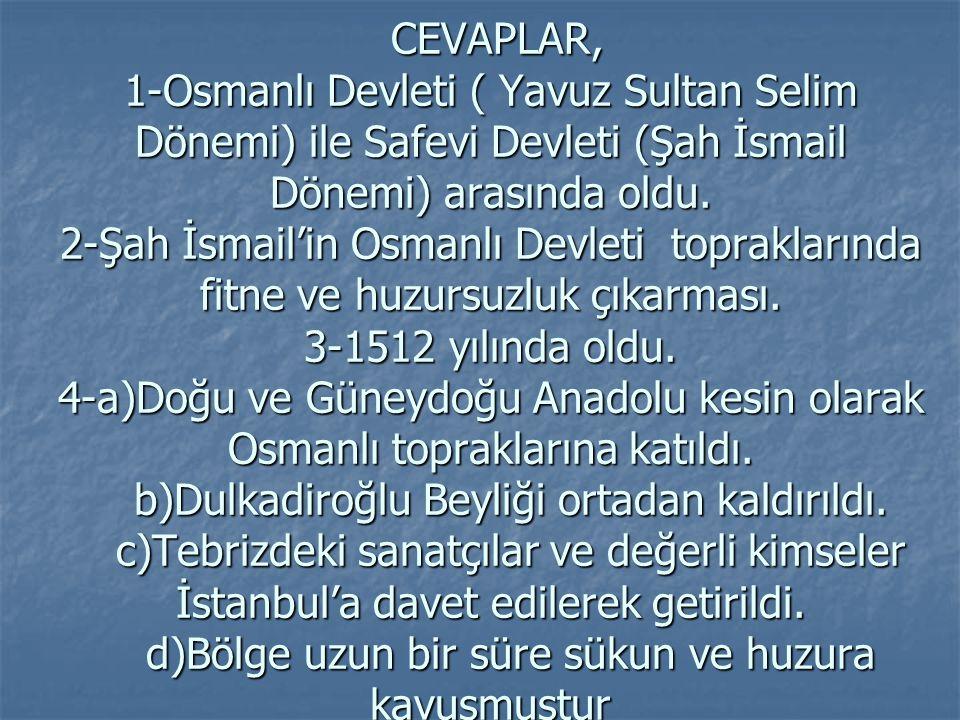 CEVAPLAR, 1-Osmanlı Devleti ( Yavuz Sultan Selim Dönemi) ile Safevi Devleti (Şah İsmail Dönemi) arasında oldu. 2-Şah İsmail'in Osmanlı Devleti toprakl
