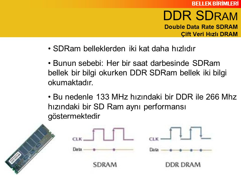 BELLEK BİRİMLERİ SDRam belleklerden iki kat daha hızlıdır Bunun sebebi: Her bir saat darbesinde SDRam bellek bir bilgi okurken DDR SDRam bellek iki bi