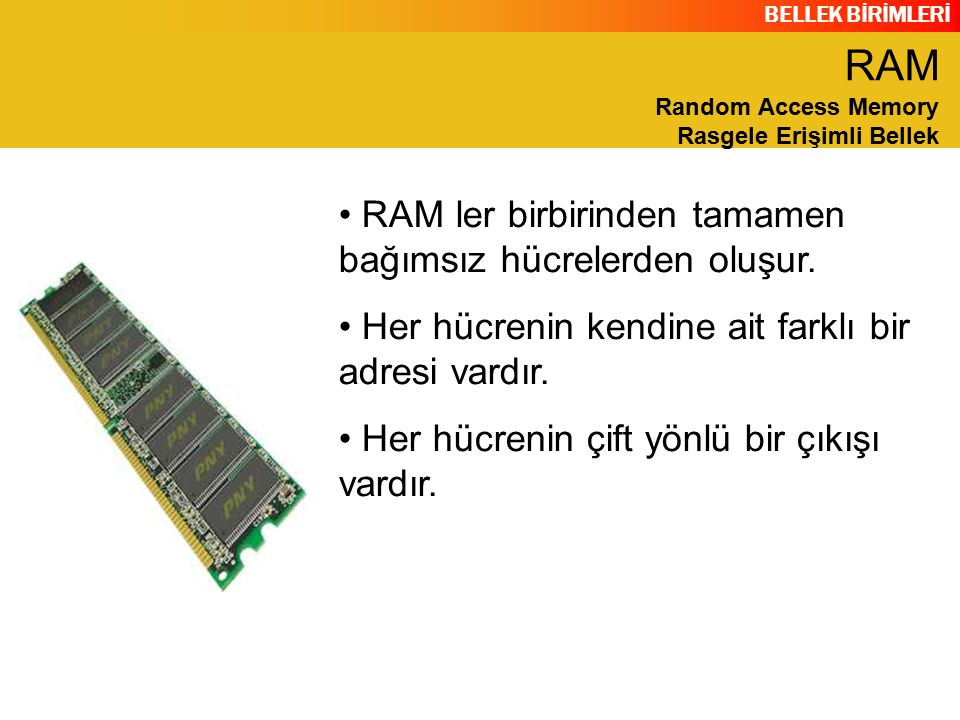 BELLEK BİRİMLERİ RAM ler birbirinden tamamen bağımsız hücrelerden oluşur. Her hücrenin kendine ait farklı bir adresi vardır. Her hücrenin çift yönlü b