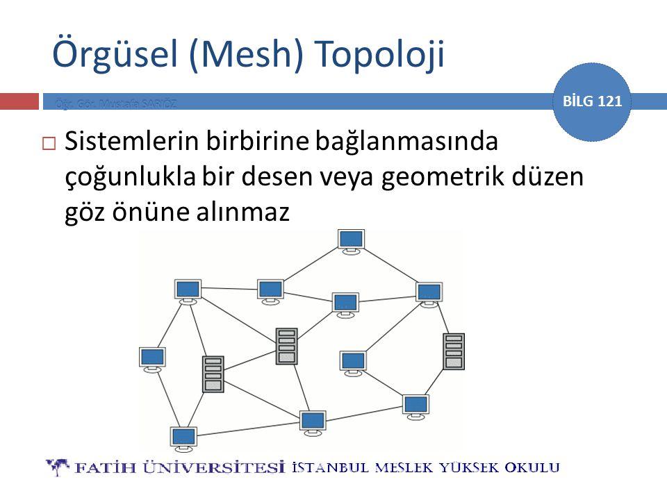 BİLG 121 Örgüsel (Mesh) Topoloji  Sistemlerin birbirine bağlanmasında çoğunlukla bir desen veya geometrik düzen göz önüne alınmaz