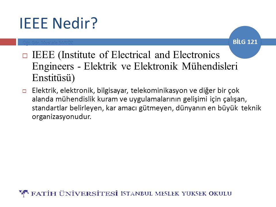 BİLG 121 IEEE Nedir?  IEEE (Institute of Electrical and Electronics Engineers - Elektrik ve Elektronik Mühendisleri Enstitüsü)  Elektrik, elektronik