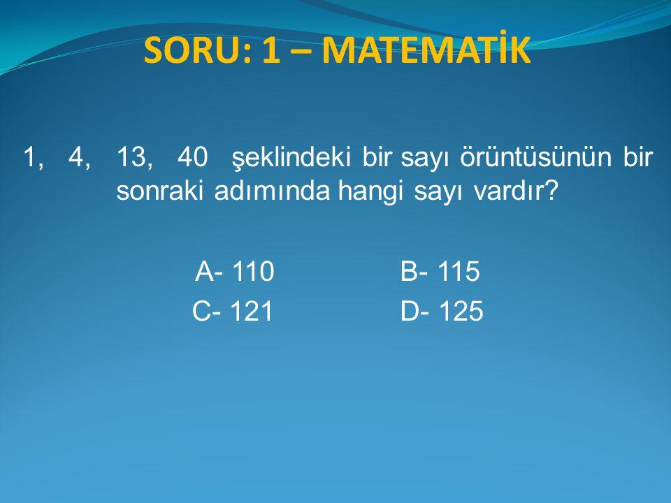 SORU: 1 – MATEMATİK 1, 4, 13, 40 şeklindeki bir sayı örüntüsünün bir sonraki adımında hangi sayı vardır? A- 110 B- 115 C- 121 D- 125