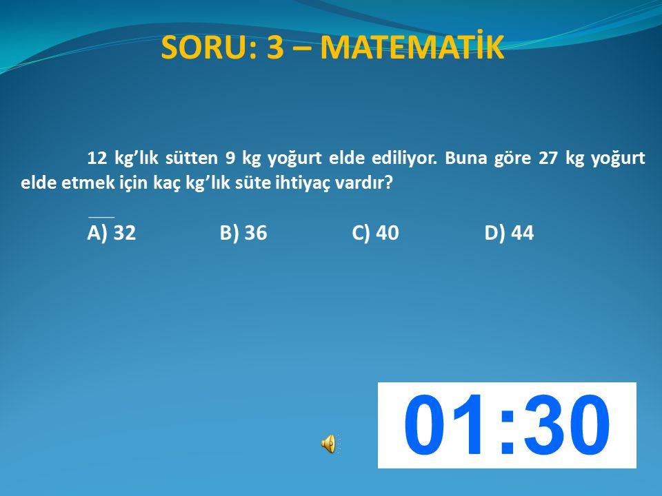 SORU: 3 – MATEMATİK 12 kg'lık sütten 9 kg yoğurt elde ediliyor. Buna göre 27 kg yoğurt elde etmek için kaç kg'lık süte ihtiyaç vardır? A) 32B) 36C) 40