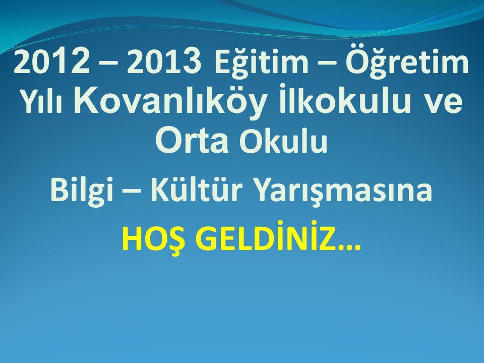 20 12 – 201 3 Eğitim – Öğretim Yılı Kovanlıköy İlk okulu ve Orta Okulu Bilgi – Kültür Yarışmasına HOŞ GELDİNİZ…