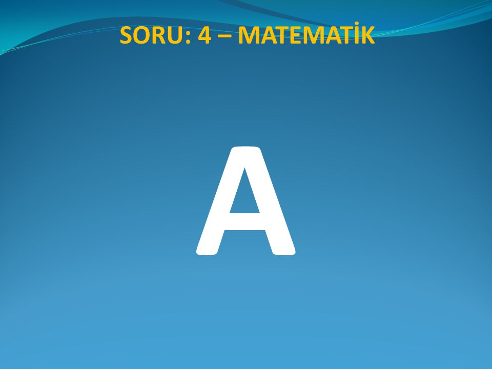 SORU: 4 – MATEMATİK A
