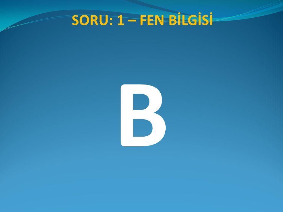 SORU: 1 – FEN BİLGİSİ B