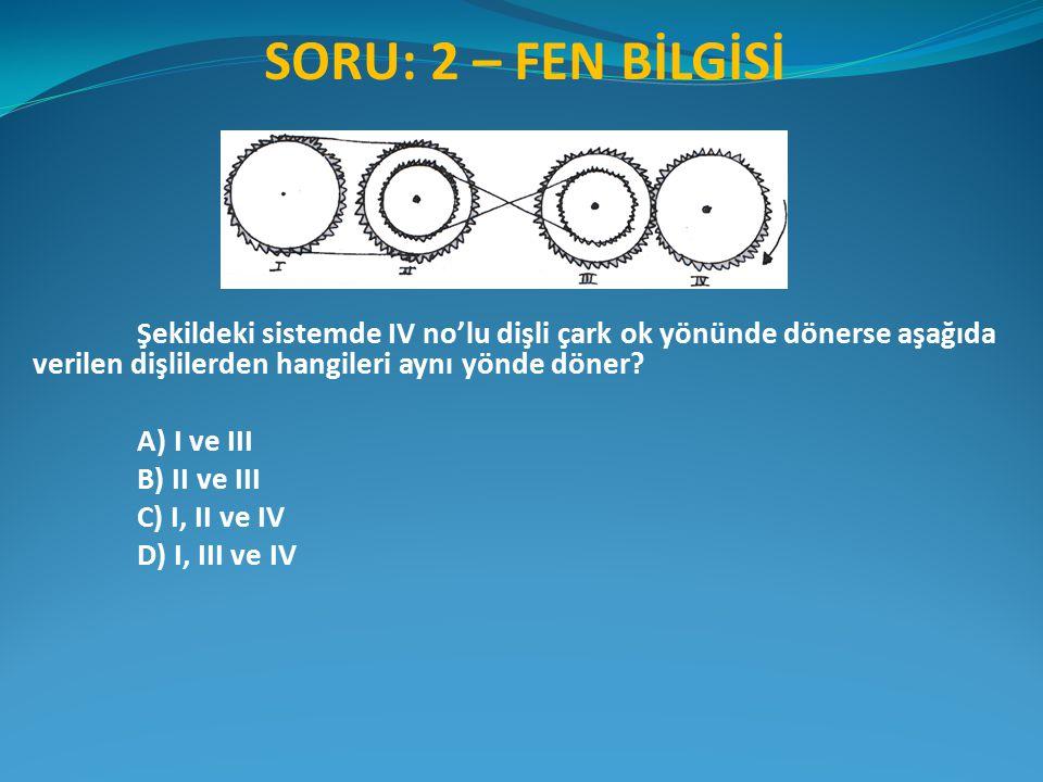 SORU: 2 – FEN BİLGİSİ Şekildeki sistemde IV no'lu dişli çark ok yönünde dönerse aşağıda verilen dişlilerden hangileri aynı yönde döner? A) I ve III B)