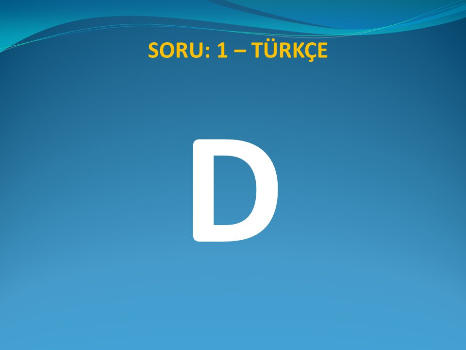SORU: 1 – TÜRKÇE D