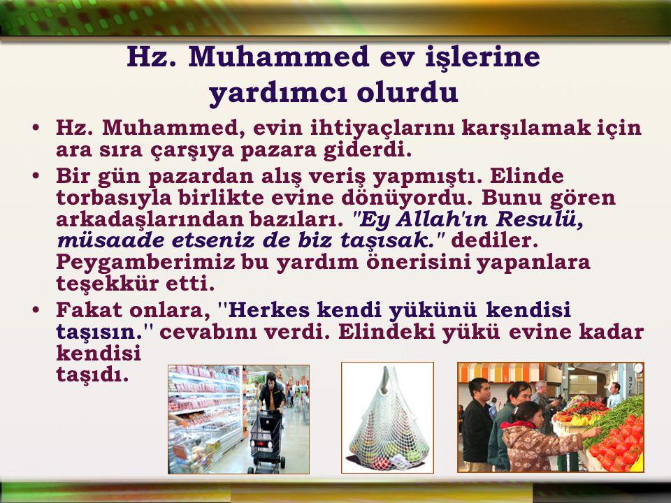 Hz. Muhammed ev işlerine yardımcı olurdu Hz. Muhammed, evin ihtiyaçlarını karşılamak için ara sıra çarşıya pazara giderdi. Bir gün pazardan alış veriş