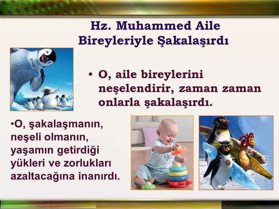 Hz. Muhammed Aile Bireyleriyle Şakalaşırdı O, aile bireylerini neşelendirir, zaman zaman onlarla şakalaşırdı. O, şakalaşmanın, neşeli olmanın, yaşamın