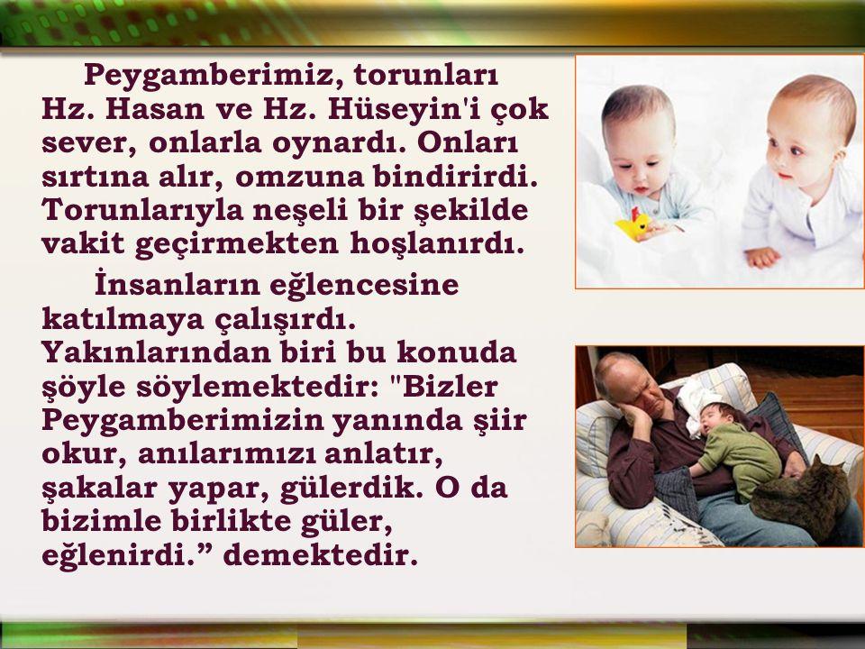 Peygamberimiz, torunları Hz. Hasan ve Hz. Hüseyin'i çok sever, onlarla oynardı. Onları sırtına alır, omzuna bindirirdi. Torunlarıyla neşeli bir şekild