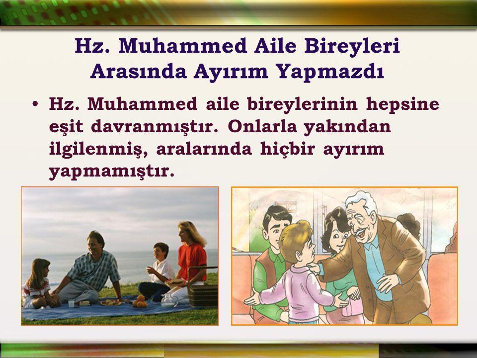 Hz. Muhammed Aile Bireyleri Arasında Ayırım Yapmazdı Hz. Muhammed aile bireylerinin hepsine eşit davranmıştır. Onlarla yakından ilgilenmiş, aralarında