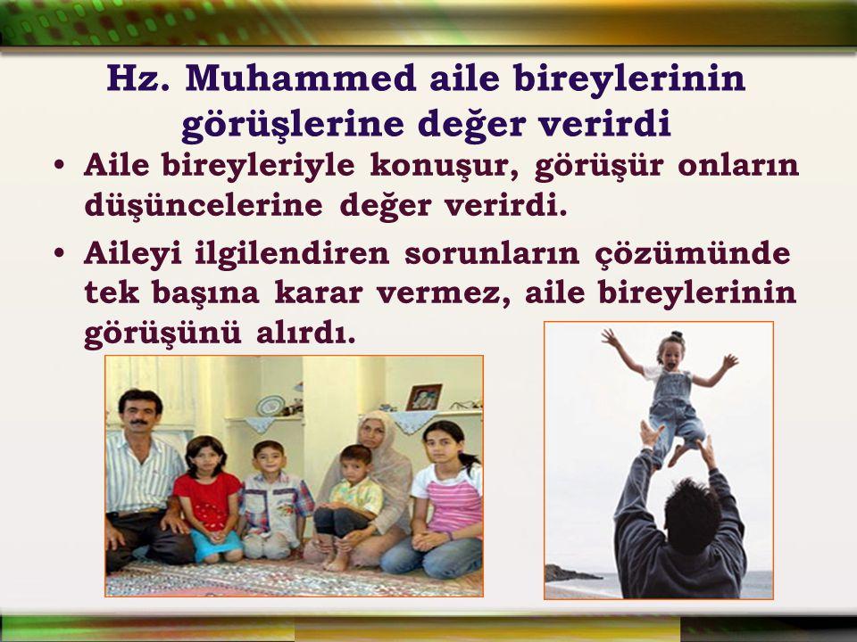 Hz. Muhammed aile bireylerinin görüşlerine değer verirdi Aile bireyleriyle konuşur, görüşür onların düşüncelerine değer verirdi. Aileyi ilgilendiren s
