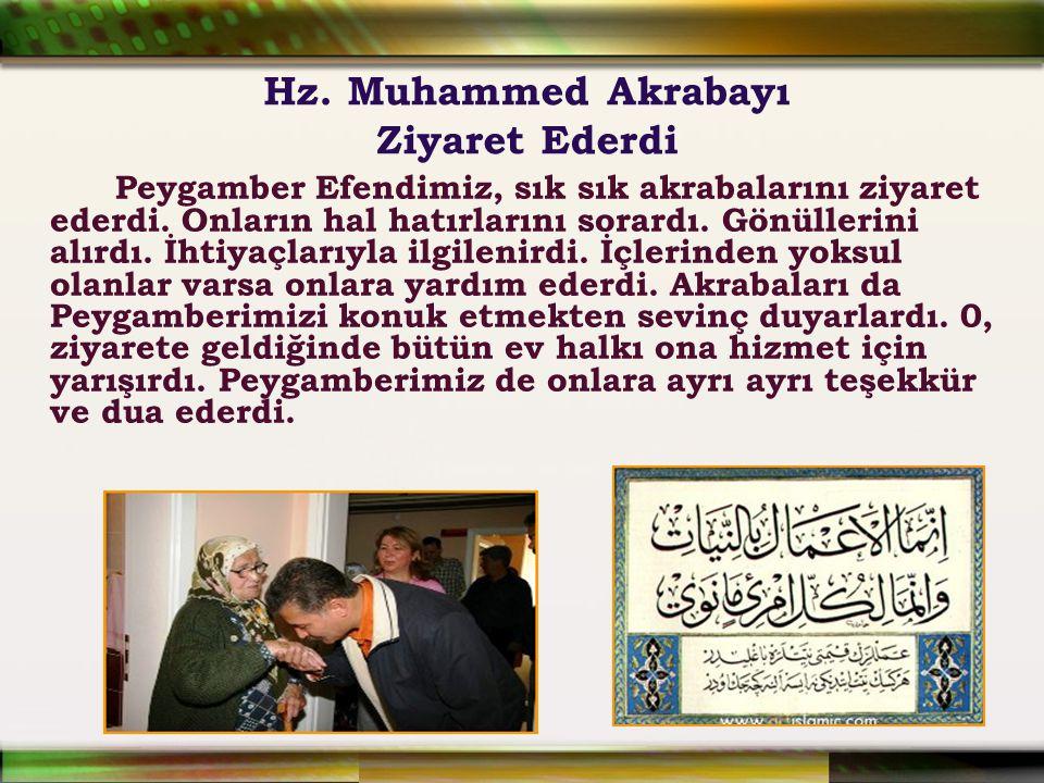 Hz. Muhammed Akrabayı Ziyaret Ederdi Peygamber Efendimiz, sık sık akrabalarını ziyaret ederdi. Onların hal hatırlarını sorardı. Gönüllerini alırdı. İh