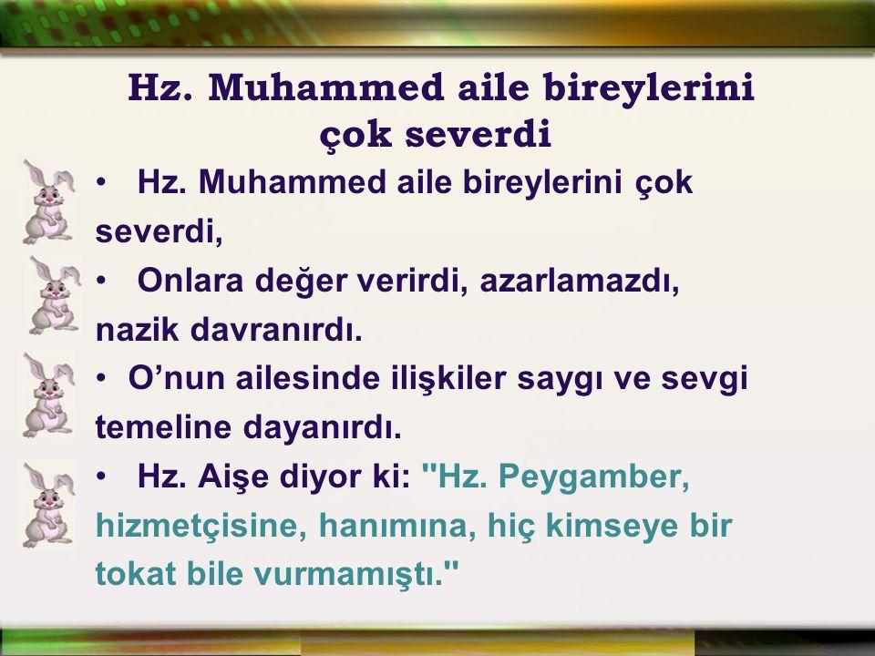 Hz. Muhammed aile bireylerini çok severdi, Onlara değer verirdi, azarlamazdı, nazik davranırdı. O'nun ailesinde ilişkiler saygı ve sevgi temeline daya