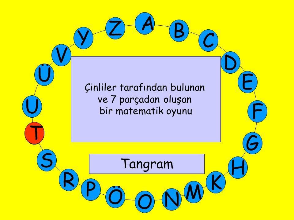 A M Ü V Y Z E D C B A U T G F S P Ö O H K N R Çinliler tarafından bulunan ve 7 parçadan oluşan bir matematik oyunu Tangram T