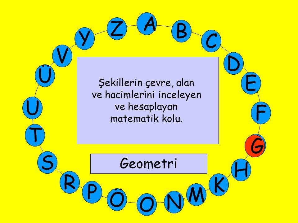 A M Ü V Y Z E D C B A U T G F S P Ö O H K N R G Şekillerin çevre, alan ve hacimlerini inceleyen ve hesaplayan matematik kolu. Geometri