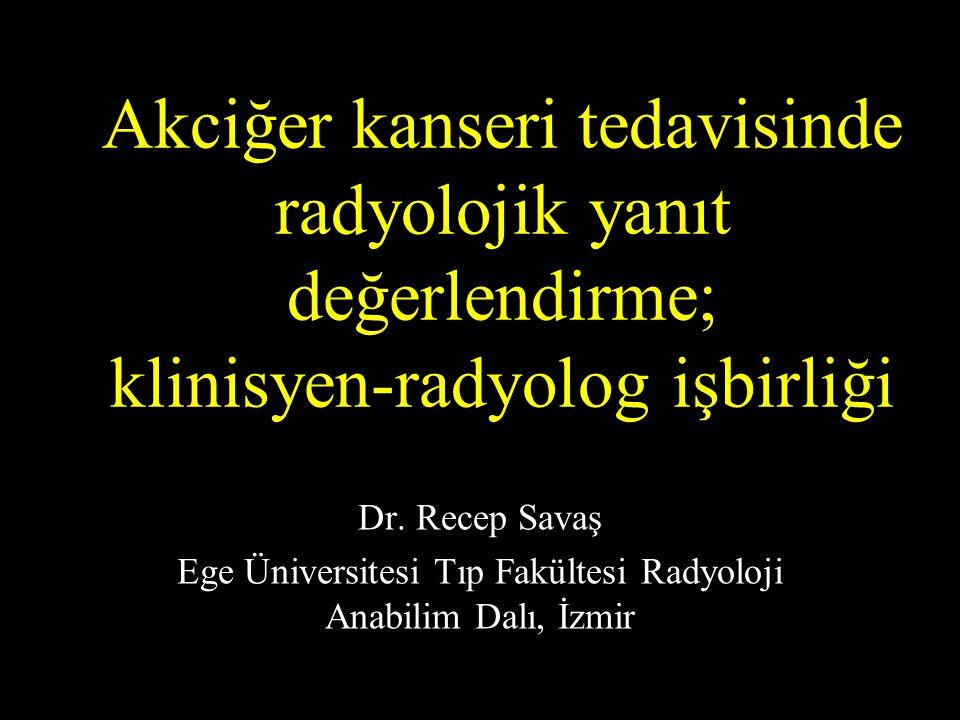Akciğer kanseri tedavisinde radyolojik yanıt değerlendirme; klinisyen-radyolog işbirliği Dr. Recep Savaş Ege Üniversitesi Tıp Fakültesi Radyoloji Anab