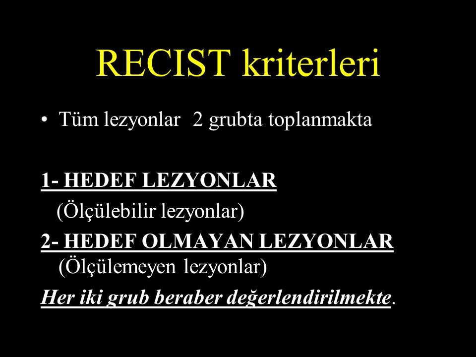 RECIST kriterleri Tüm lezyonlar 2 grubta toplanmakta 1- HEDEF LEZYONLAR (Ölçülebilir lezyonlar) 2- HEDEF OLMAYAN LEZYONLAR (Ölçülemeyen lezyonlar) Her