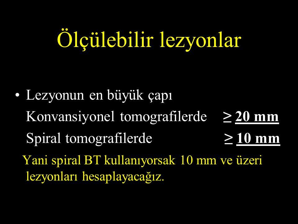 Ölçülebilir lezyonlar Lezyonun en büyük çapı Konvansiyonel tomografilerde ≥ 20 mm Spiral tomografilerde ≥ 10 mm Yani spiral BT kullanıyorsak 10 mm ve