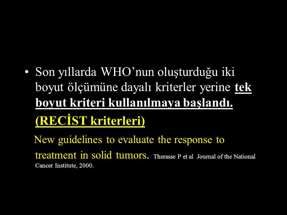 Son yıllarda WHO'nun oluşturduğu iki boyut ölçümüne dayalı kriterler yerine tek boyut kriteri kullanılmaya başlandı. (RECİST kriterleri) New guideline
