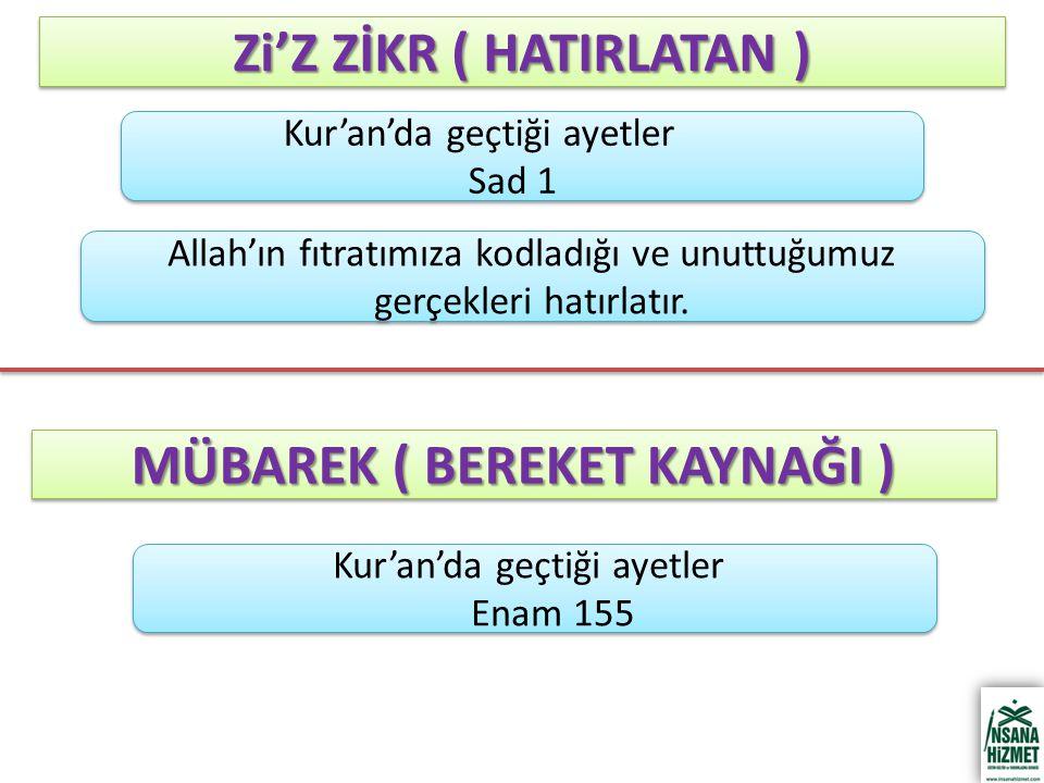 Zi'Z ZİKR ( HATIRLATAN ) Kur'an'da geçtiği ayetler Enam 155 Kur'an'da geçtiği ayetler Enam 155 MÜBAREK ( BEREKET KAYNAĞI ) Kur'an'da geçtiği ayetler Sad 1 Kur'an'da geçtiği ayetler Sad 1 Allah'ın fıtratımıza kodladığı ve unuttuğumuz gerçekleri hatırlatır.