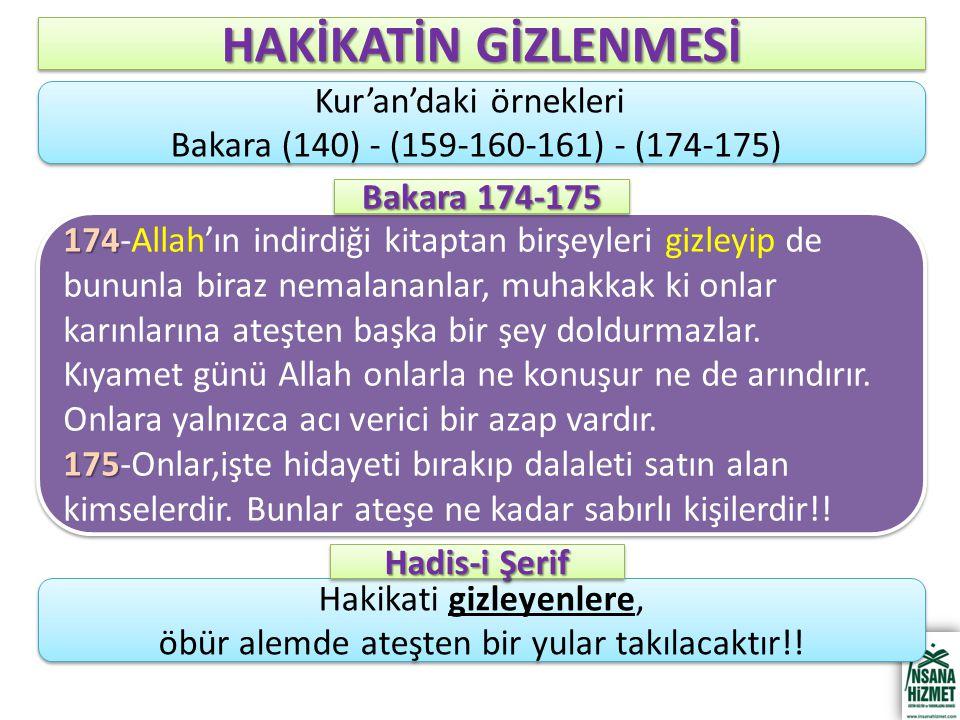 HAKİKATİN GİZLENMESİ Kur'an'daki örnekleri Bakara (140) - (159-160-161) - (174-175) Kur'an'daki örnekleri Bakara (140) - (159-160-161) - (174-175) 174 174-Allah'ın indirdiği kitaptan birşeyleri gizleyip de bununla biraz nemalananlar, muhakkak ki onlar karınlarına ateşten başka bir şey doldurmazlar.