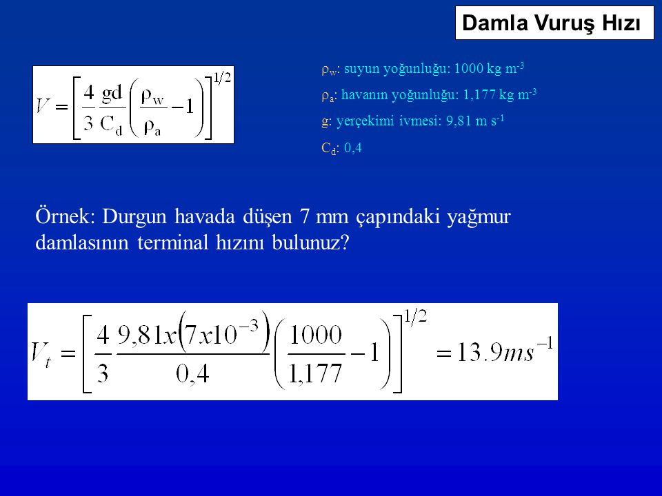 w : suyun yoğunluğu: 1000 kg m -3  a : havanın yoğunluğu: 1,177 kg m -3 g: yerçekimi ivmesi: 9,81 m s -1 C d : 0,4 Örnek: Durgun havada düşen 7 mm