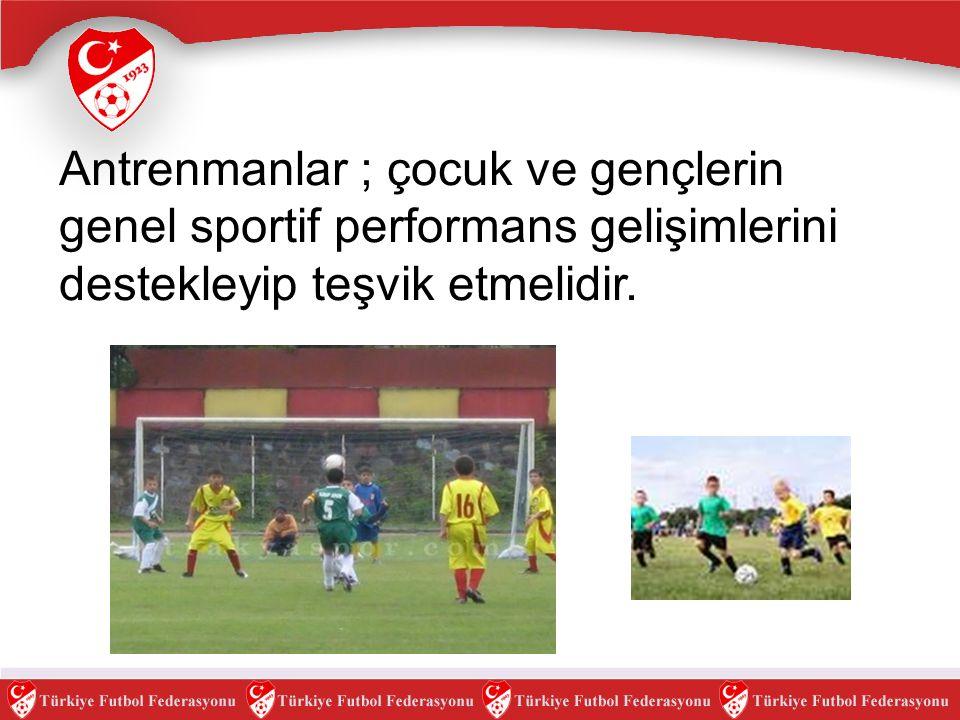 Antrenmanlar ; çocuk ve gençlerin genel sportif performans gelişimlerini destekleyip teşvik etmelidir.