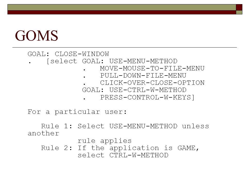GOMS GOAL: CLOSE-WINDOW. [select GOAL: USE-MENU-METHOD. MOVE-MOUSE-TO-FILE-MENU. PULL-DOWN-FILE-MENU. CLICK-OVER-CLOSE-OPTION GOAL: USE-CTRL-W-METHOD.