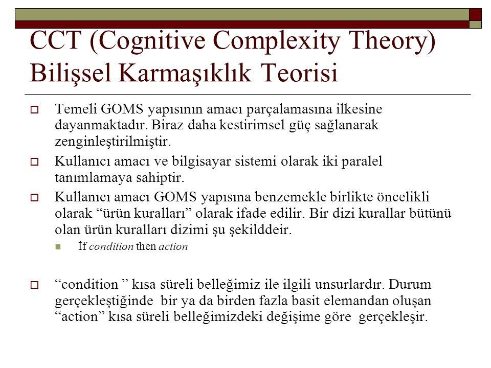 CCT (Cognitive Complexity Theory) Bilişsel Karmaşıklık Teorisi  Temeli GOMS yapısının amacı parçalamasına ilkesine dayanmaktadır. Biraz daha kestirim