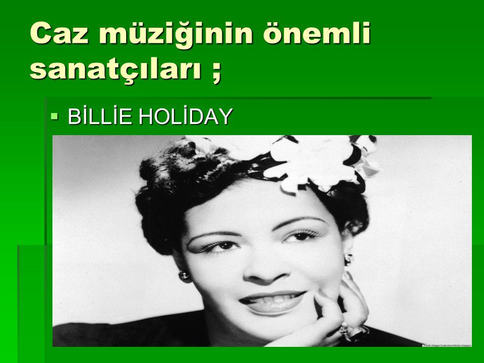 Caz müziğinin önemli sanatçıları ;  BİLLİE HOLİDAY