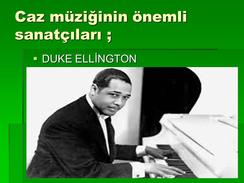 Caz müziğinin önemli sanatçıları ;  DUKE ELLİNGTON