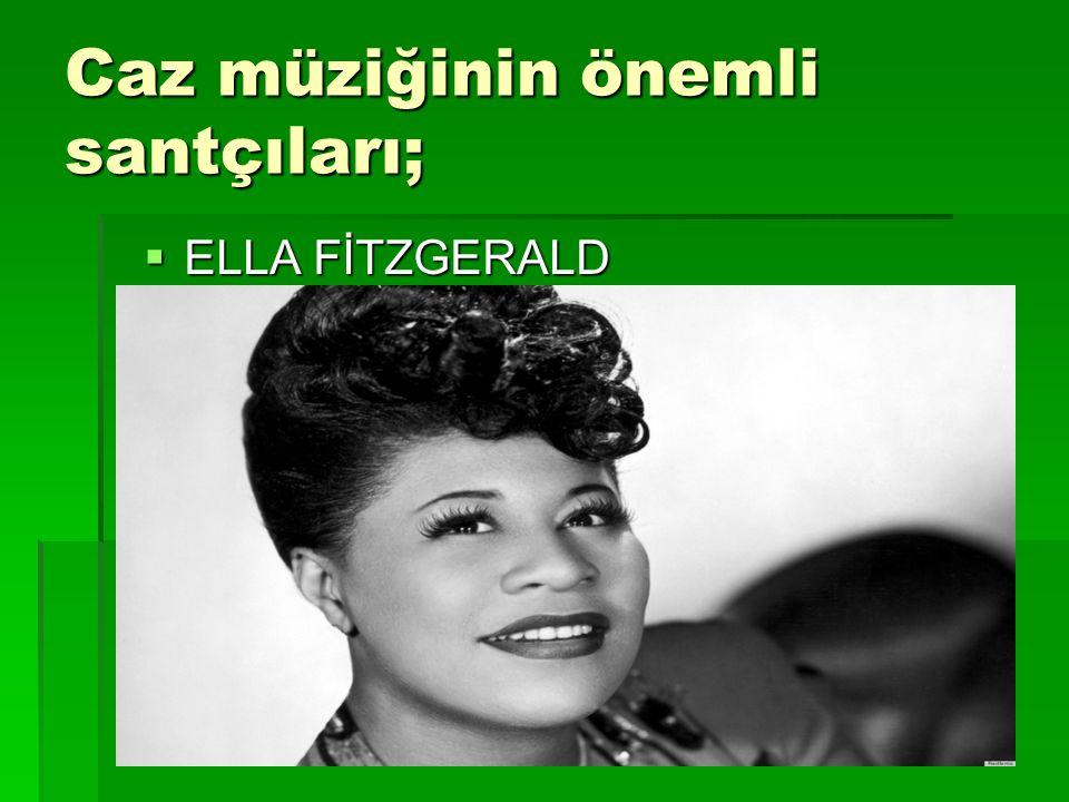 Caz müziğinin önemli santçıları;  ELLA FİTZGERALD