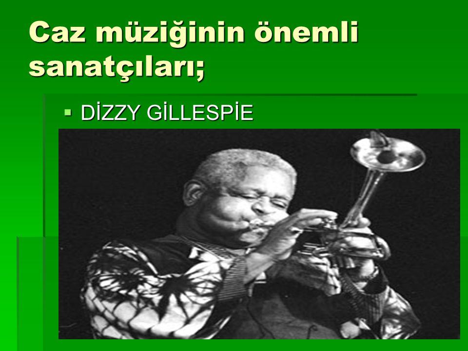 Caz müziğinin önemli sanatçıları;  DİZZY GİLLESPİE
