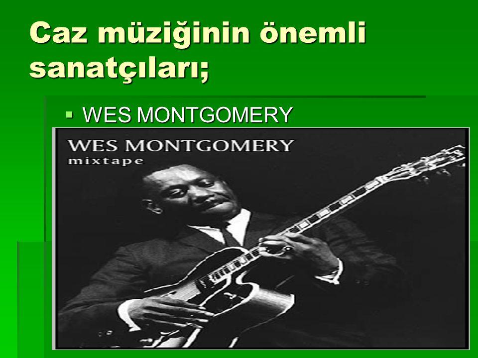 Caz müziğinin önemli sanatçıları;  WES MONTGOMERY