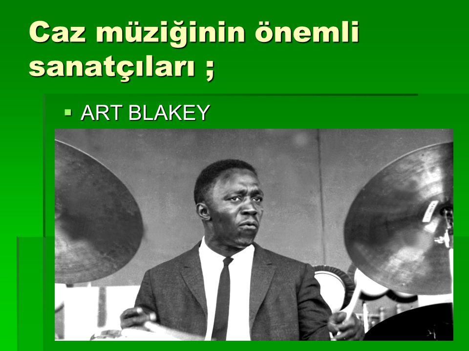 Caz müziğinin önemli sanatçıları ; Müziğe piyanist olarak başlayan Art Blakey,caz tarihinin en iyi müzisyen ve caz grubu liderlerinden biri olarak anılır.Şaşırtıcı yeteneğiyle sopalarını kullanarak davulu ön plana çıkarmış ve 36 yıl boyunca büyük kitlelerin beğenisini yitirmemiş olan Blakey, Jazz Messengers grubuyla hard-bop 'a güç katmıştır.Beğenilen devinimli vuruş tekniği adeta doğa üstü ve zillere dokunuşu eksiksiz olarak bilinen Blakey,genç yeteneklerin solo kariyerlerine başlamadan önce, kendi yaratıcı yönlerini bulmalarına izin vererek üç kuşak boyunca onları yetiştiren bir grup lideri olarak da üstünlük sağlamıştır.