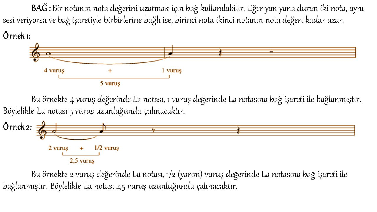 BAĞ : Bir notanın nota değerini uzatmak için bağ kullanılabilir. Eğer yan yana duran iki nota, aynı sesi veriyorsa ve bağ işaretiyle birbirlerine bağl