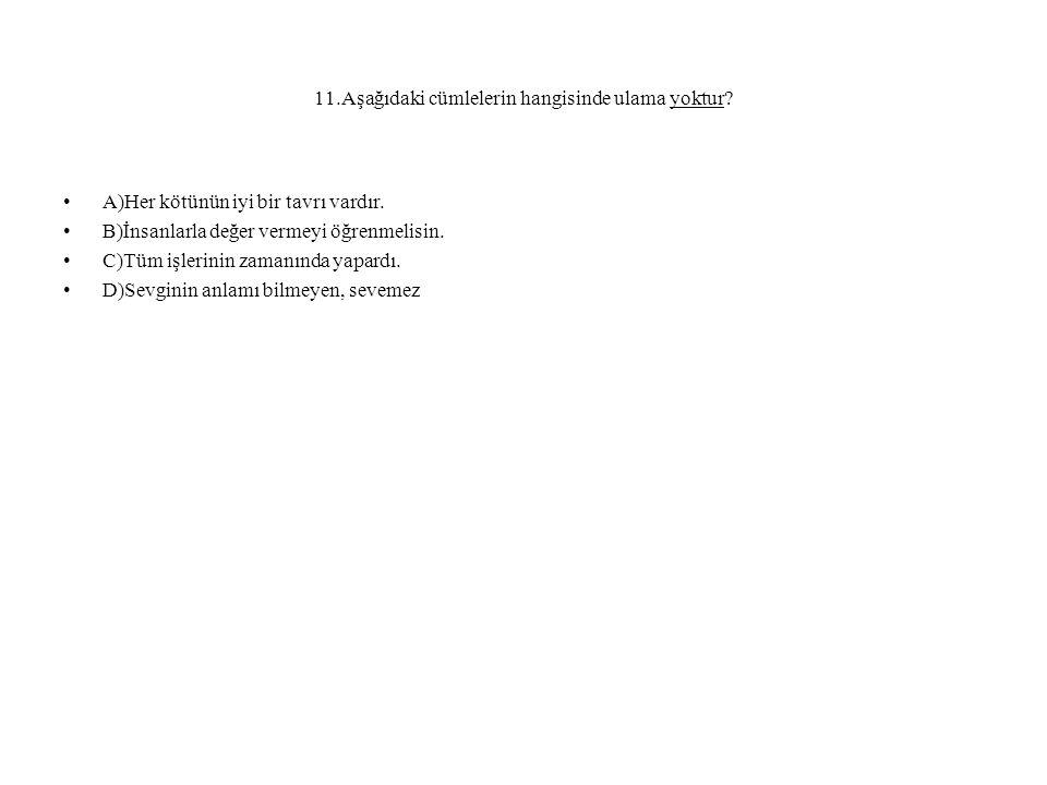 11.Aşağıdaki cümlelerin hangisinde ulama yoktur. A)Her kötünün iyi bir tavrı vardır.
