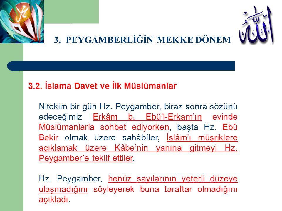 3. PEYGAMBERLİĞİN MEKKE DÖNEMİ 3.2. İslama Davet ve İlk Müslümanlar Nitekim bir gün Hz. Peygamber, biraz sonra sözünü edeceğimiz Erkâm b. Ebü'l-Erkam'