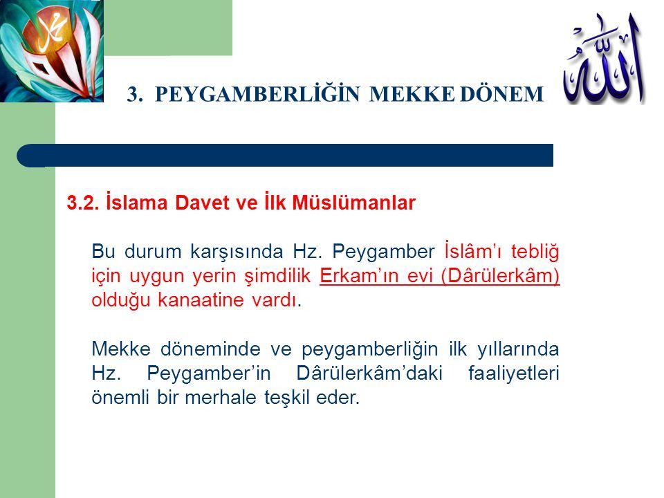 3. PEYGAMBERLİĞİN MEKKE DÖNEMİ 3.2. İslama Davet ve İlk Müslümanlar Bu durum karşısında Hz. Peygamber İslâm'ı tebliğ için uygun yerin şimdilik Erkam'ı